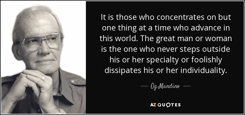 It is those who concentrates on but one thing at a time who advance in this world. The great man or woman is the one who never steps outside his or her specialty or foolishly dissipates his or her individuality. - Og Mandino