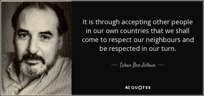 It is through accepting other people in our own countries that we shall come to respect our neighbours and be respected in our turn. - Tahar Ben Jelloun