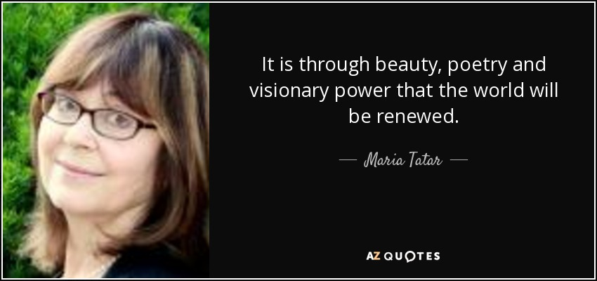 It is through beauty, poetry and visionary power that the world will be renewed. - Maria Tatar