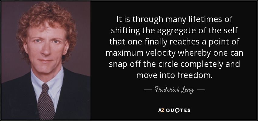 It is through many lifetimes of shifting the aggregate of the self that one finally reaches a point of maximum velocity whereby one can snap off the circle completely and move into freedom. - Frederick Lenz