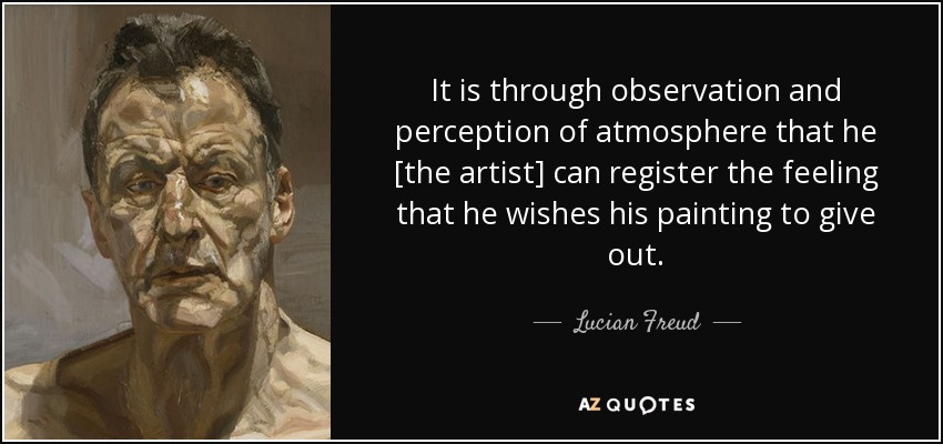 It is through observation and perception of atmosphere that he [the artist] can register the feeling that he wishes his painting to give out. - Lucian Freud