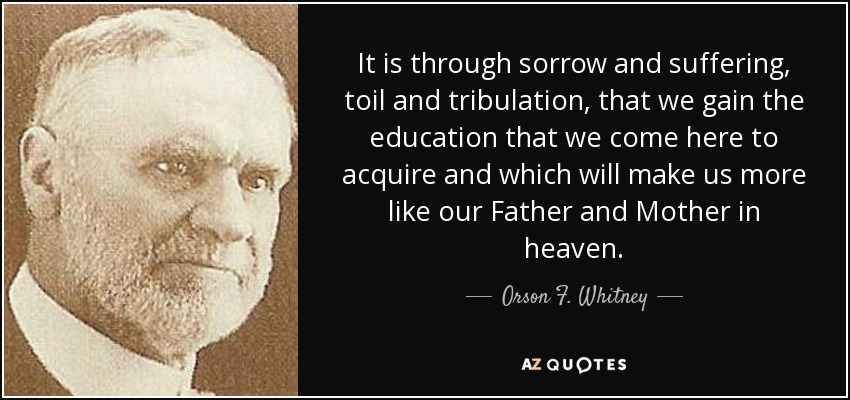 Orson F. Whitney Quote: It Is Through Sorrow And Suffering