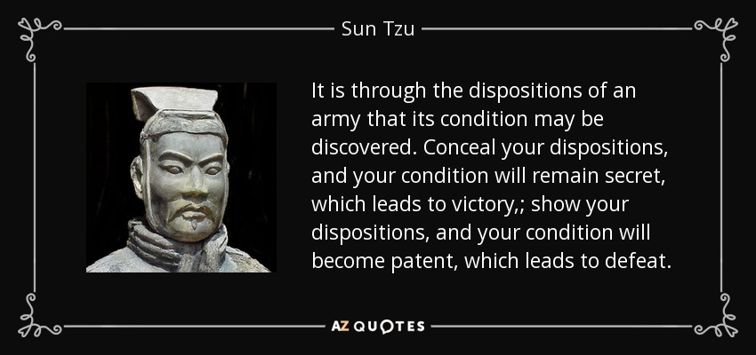 It is through the dispositions of an army that its condition may be discovered. Conceal your dispositions, and your condition will remain secret, which leads to victory,; show your dispositions, and your condition will become patent, which leads to defeat. - Sun Tzu