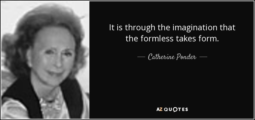 It is through the imagination that the formless takes form. - Catherine Ponder