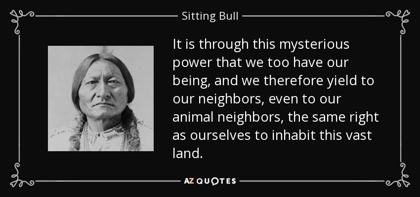 It is through this mysterious power that we too have our being, and we therefore yield to our neighbors, even to our animal neighbors, the same right as ourselves to inhabit this vast land. - Sitting Bull