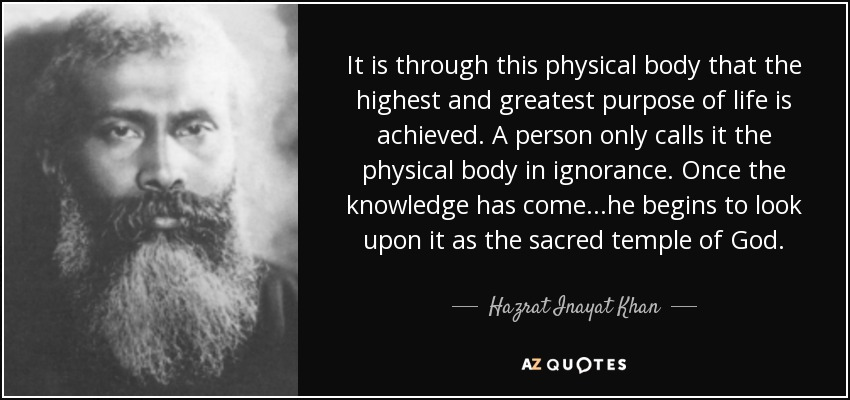 It is through this physical body that the highest and greatest purpose of life is achieved. A person only calls it the physical body in ignorance. Once the knowledge has come...he begins to look upon it as the sacred temple of God. - Hazrat Inayat Khan