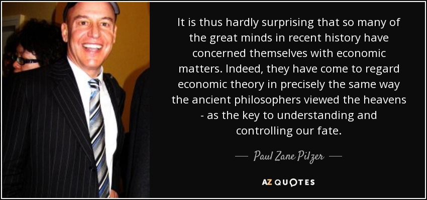 It is thus hardly surprising that so many of the great minds in recent history have concerned themselves with economic matters. Indeed, they have come to regard economic theory in precisely the same way the ancient philosophers viewed the heavens - as the key to understanding and controlling our fate. - Paul Zane Pilzer