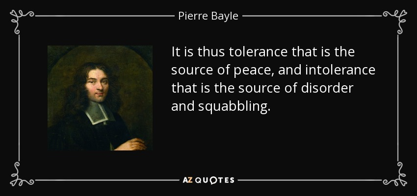 It is thus tolerance that is the source of peace, and intolerance that is the source of disorder and squabbling. - Pierre Bayle