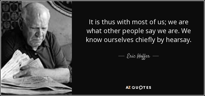 It is thus with most of us; we are what other people say we are. We know ourselves chiefly by hearsay. - Eric Hoffer