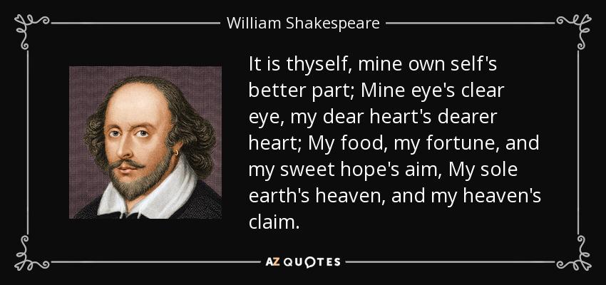 It is thyself, mine own self's better part; Mine eye's clear eye, my dear heart's dearer heart; My food, my fortune, and my sweet hope's aim, My sole earth's heaven, and my heaven's claim. - William Shakespeare