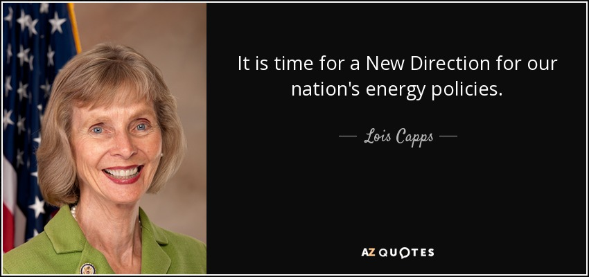 It is time for a New Direction for our nation's energy policies. - Lois Capps