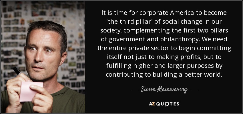 It is time for corporate America to become 'the third pillar' of social change in our society, complementing the first two pillars of government and philanthropy. We need the entire private sector to begin committing itself not just to making profits, but to fulfilling higher and larger purposes by contributing to building a better world. - Simon Mainwaring