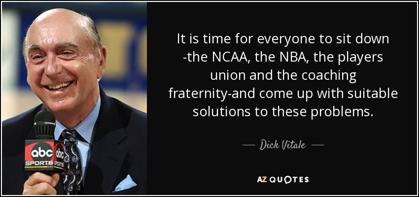 It is time for everyone to sit down -the NCAA, the NBA, the players union and the coaching fraternity-and come up with suitable solutions to these problems. - Dick Vitale