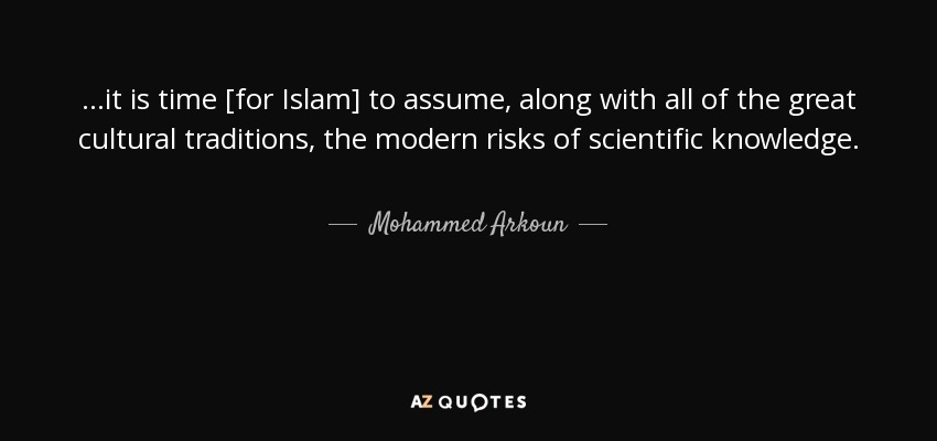 ...it is time [for Islam] to assume, along with all of the great cultural traditions, the modern risks of scientific knowledge. - Mohammed Arkoun