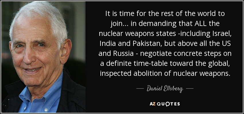 It is time for the rest of the world to join ... in demanding that ALL the nuclear weapons states -including Israel, India and Pakistan, but above all the US and Russia - negotiate concrete steps on a definite time-table toward the global, inspected abolition of nuclear weapons. - Daniel Ellsberg