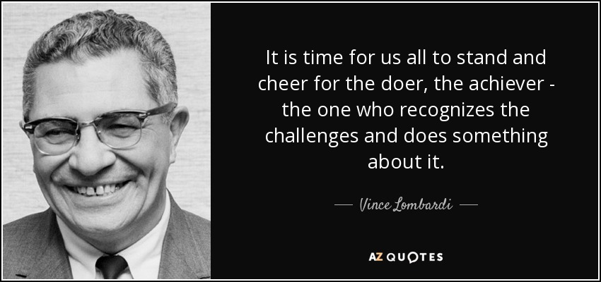 It is time for us all to stand and cheer for the doer, the achiever - the one who recognizes the challenges and does something about it. - Vince Lombardi