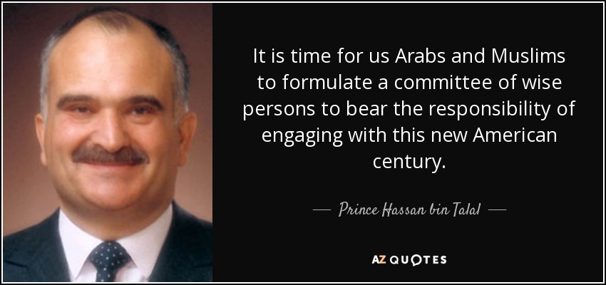 It is time for us Arabs and Muslims to formulate a committee of wise persons to bear the responsibility of engaging with this new American century. - Prince Hassan bin Talal