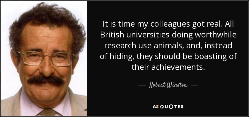 It is time my colleagues got real. All British universities doing worthwhile research use animals, and, instead of hiding, they should be boasting of their achievements. - Robert Winston