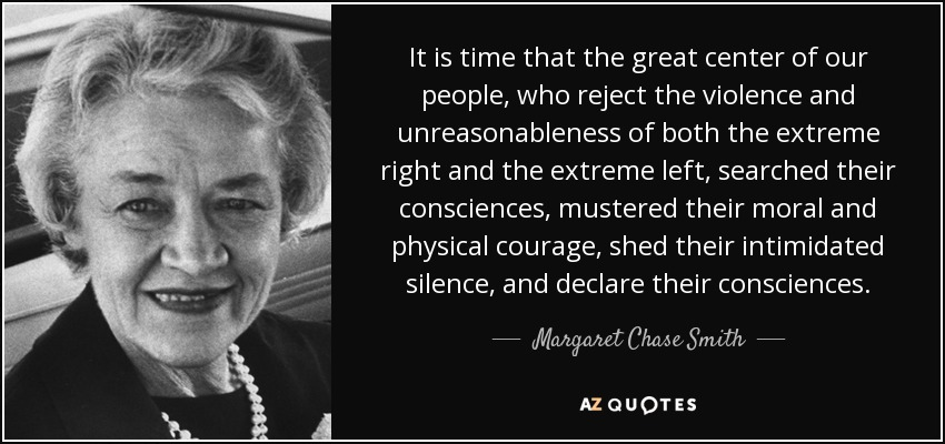 It is time that the great center of our people, who reject the violence and unreasonableness of both the extreme right and the extreme left, searched their consciences, mustered their moral and physical courage, shed their intimidated silence, and declare their consciences. - Margaret Chase Smith