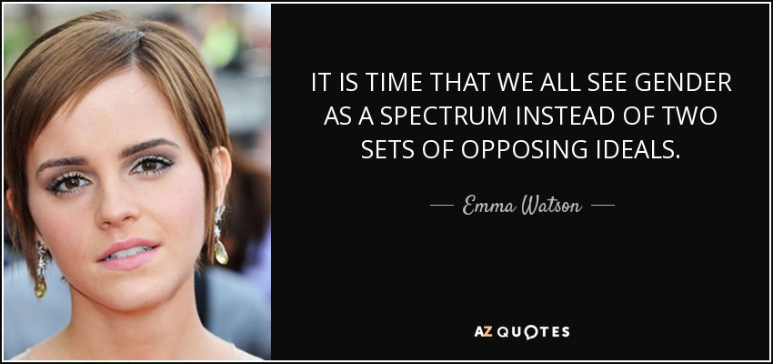 IT IS TIME THAT WE ALL SEE GENDER AS A SPECTRUM INSTEAD OF TWO SETS OF OPPOSING IDEALS. - Emma Watson