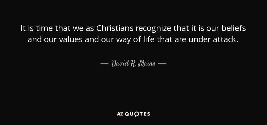 It is time that we as Christians recognize that it is our beliefs and our values and our way of life that are under attack. - David R. Mains