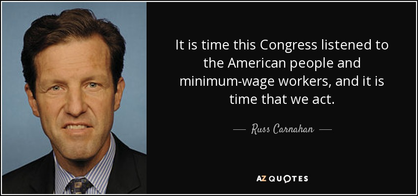 It is time this Congress listened to the American people and minimum-wage workers, and it is time that we act. - Russ Carnahan