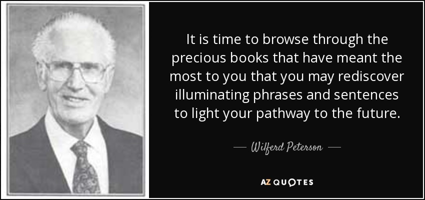 It is time to browse through the precious books that have meant the most to you that you may rediscover illuminating phrases and sentences to light your pathway to the future... - Wilferd Peterson