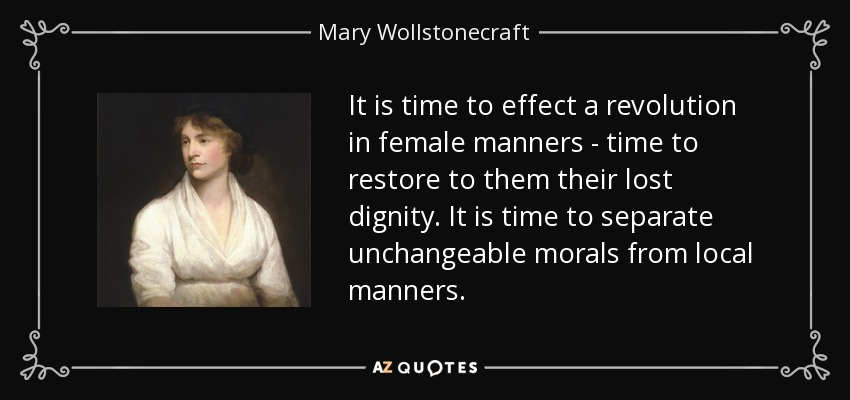 It is time to effect a revolution in female manners - time to restore to them their lost dignity. It is time to separate unchangeable morals from local manners. - Mary Wollstonecraft