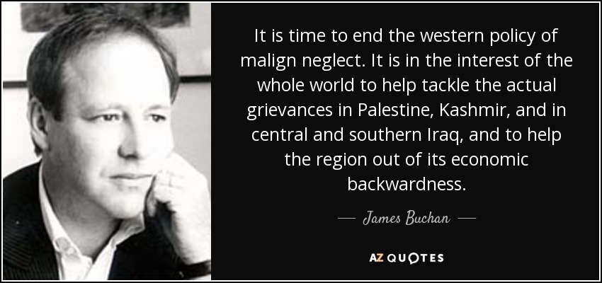 It is time to end the western policy of malign neglect. It is in the interest of the whole world to help tackle the actual grievances in Palestine, Kashmir, and in central and southern Iraq, and to help the region out of its economic backwardness. - James Buchan