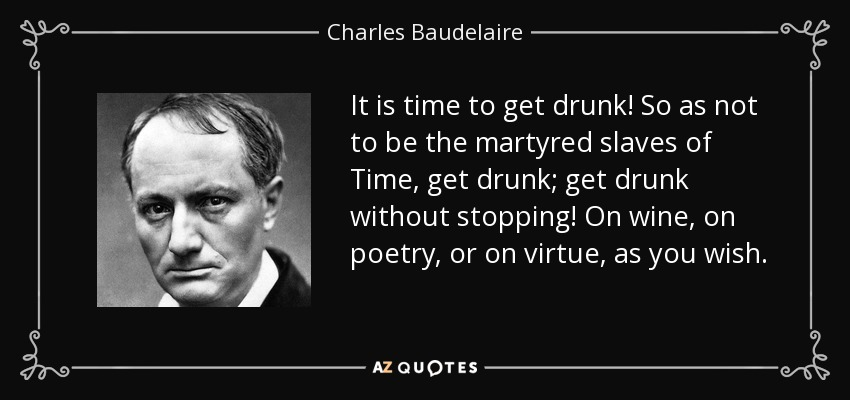 It is time to get drunk! So as not to be the martyred slaves of Time, get drunk; get drunk without stopping! On wine, on poetry, or on virtue, as you wish. - Charles Baudelaire