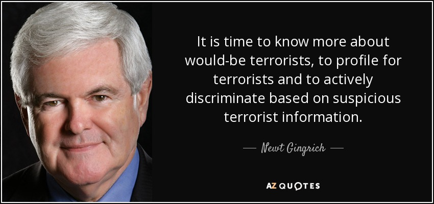 It is time to know more about would-be terrorists, to profile for terrorists and to actively discriminate based on suspicious terrorist information. - Newt Gingrich