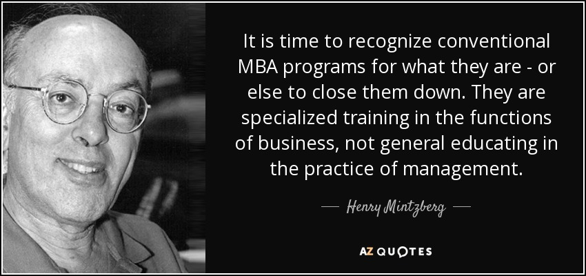 It is time to recognize conventional MBA programs for what they are - or else to close them down. They are specialized training in the functions of business, not general educating in the practice of management. - Henry Mintzberg