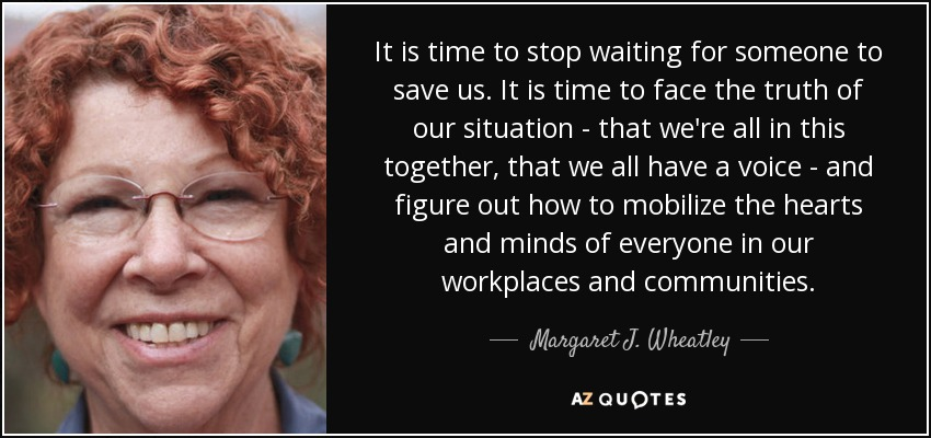 It is time to stop waiting for someone to save us. It is time to face the truth of our situation - that we're all in this together, that we all have a voice - and figure out how to mobilize the hearts and minds of everyone in our workplaces and communities. - Margaret J. Wheatley