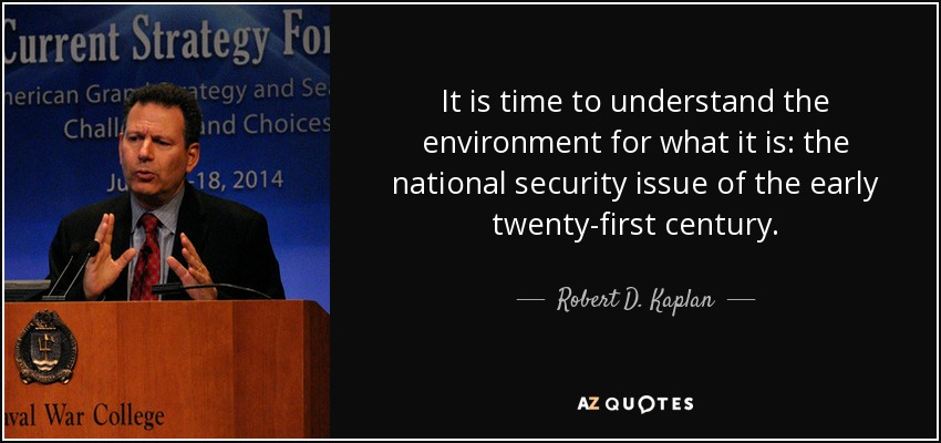 It is time to understand the environment for what it is: the national security issue of the early twenty-first century. - Robert D. Kaplan