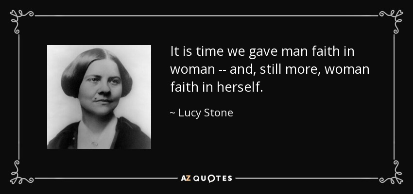 It is time we gave man faith in woman -- and, still more, woman faith in herself. - Lucy Stone