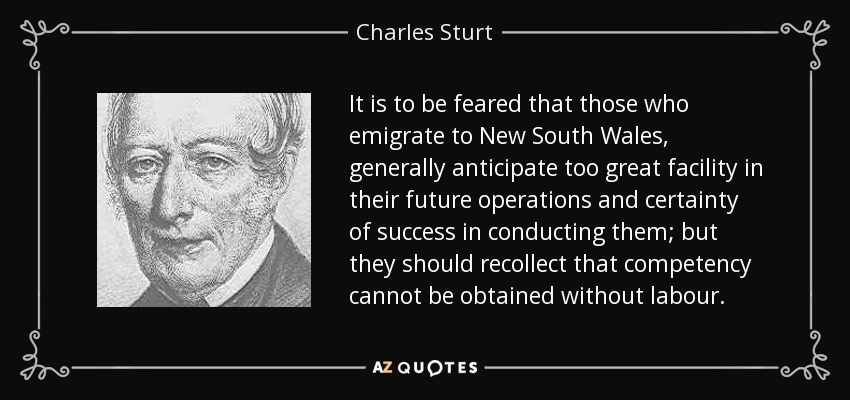 It is to be feared that those who emigrate to New South Wales, generally anticipate too great facility in their future operations and certainty of success in conducting them; but they should recollect that competency cannot be obtained without labour. - Charles Sturt