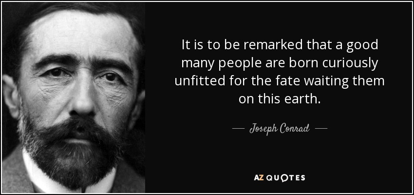 It is to be remarked that a good many people are born curiously unfitted for the fate waiting them on this earth. - Joseph Conrad