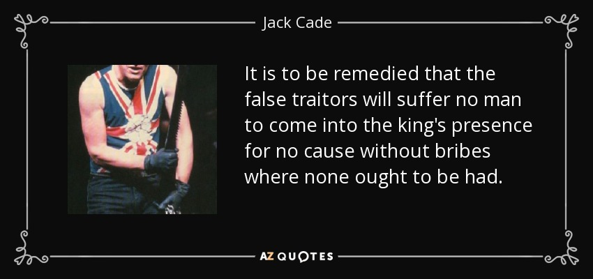 It is to be remedied that the false traitors will suffer no man to come into the king's presence for no cause without bribes where none ought to be had. - Jack Cade
