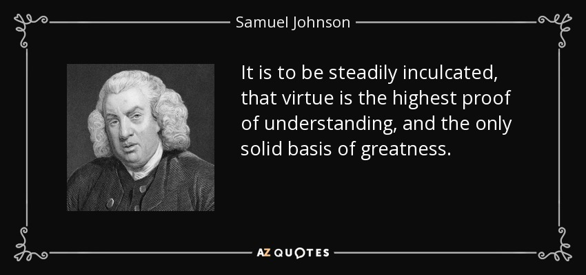 It is to be steadily inculcated, that virtue is the highest proof of understanding, and the only solid basis of greatness. - Samuel Johnson