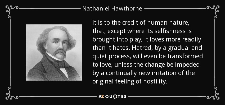 It is to the credit of human nature, that, except where its selfishness is brought into play, it loves more readily than it hates. Hatred, by a gradual and quiet process, will even be transformed to love, unless the change be impeded by a continually new irritation of the original feeling of hostility. - Nathaniel Hawthorne