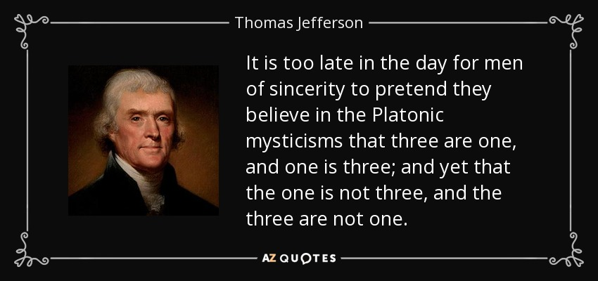 It is too late in the day for men of sincerity to pretend they believe in the Platonic mysticisms that three are one, and one is three; and yet that the one is not three, and the three are not one. - Thomas Jefferson