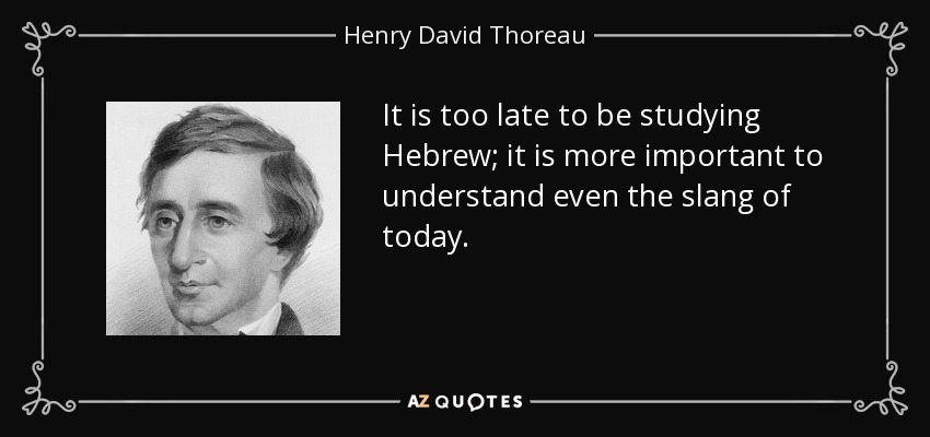 It is too late to be studying Hebrew; it is more important to understand even the slang of today. - Henry David Thoreau