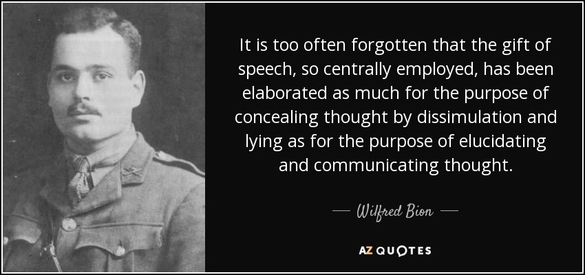 It is too often forgotten that the gift of speech, so centrally employed, has been elaborated as much for the purpose of concealing thought by dissimulation and lying as for the purpose of elucidating and communicating thought. - Wilfred Bion