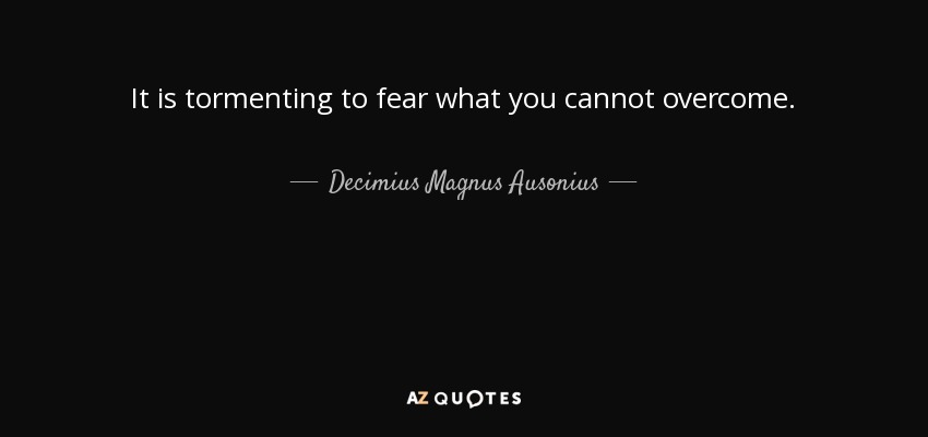 It is tormenting to fear what you cannot overcome. - Decimius Magnus Ausonius