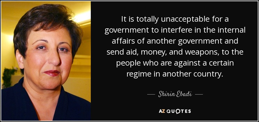 It is totally unacceptable for a government to interfere in the internal affairs of another government and send aid, money, and weapons, to the people who are against a certain regime in another country. - Shirin Ebadi