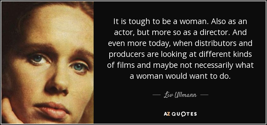 It is tough to be a woman. Also as an actor, but more so as a director. And even more today, when distributors and producers are looking at different kinds of films and maybe not necessarily what a woman would want to do. - Liv Ullmann