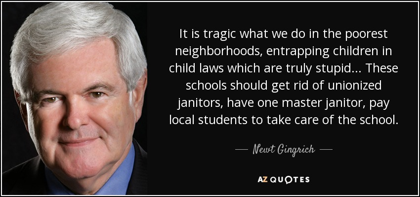 It is tragic what we do in the poorest neighborhoods, entrapping children in child laws which are truly stupid... These schools should get rid of unionized janitors, have one master janitor, pay local students to take care of the school. - Newt Gingrich