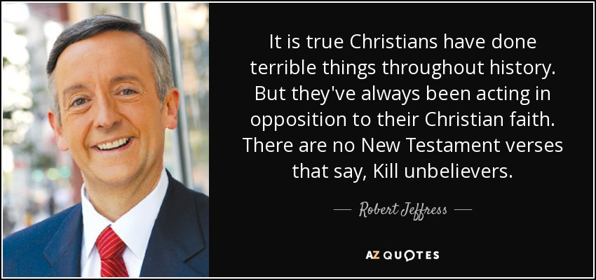 It is true Christians have done terrible things throughout history. But they've always been acting in opposition to their Christian faith. There are no New Testament verses that say, Kill unbelievers. - Robert Jeffress