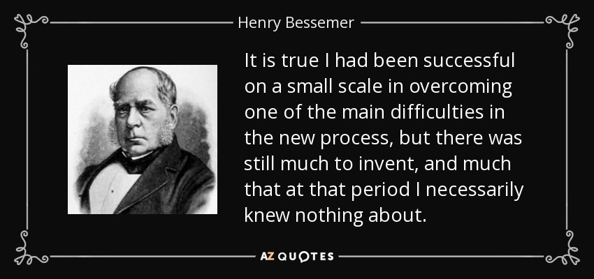 It is true I had been successful on a small scale in overcoming one of the main difficulties in the new process, but there was still much to invent, and much that at that period I necessarily knew nothing about. - Henry Bessemer