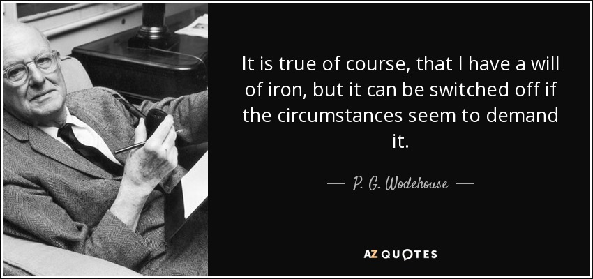 It is true of course, that I have a will of iron, but it can be switched off if the circumstances seem to demand it. - P. G. Wodehouse